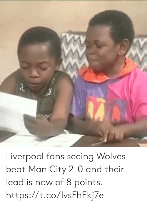 Wolves: Liverpool fans seeing Wolves beat Man City 2-0 and their lead is now of 8 points.  https://t.co/lvsFhEkj7e