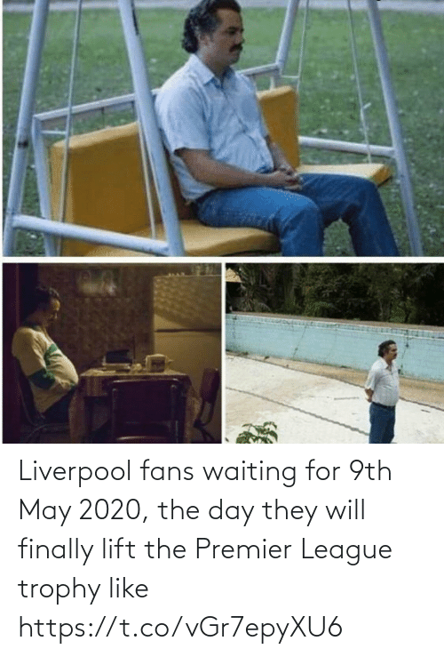 will: Liverpool fans waiting for 9th May 2020, the day they will finally lift the Premier League trophy like https://t.co/vGr7epyXU6