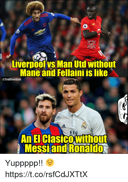 fellaini: Liverpool vs Man Utd without  Mane and Fellaini is like  @TrollFootball  od dos  Flu  An El ClasicoWithout  Messi and Ronaldo Yuppppp!! 😔 https://t.co/rsfCdJXTtX