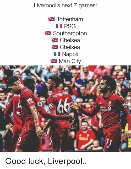 Chelsea, Memes, and Liverpool F.C.: Liverpool's next 7 games:  Tottenham  PSG  Southampton  Chelsea  Chelsea  LI Napoli  Man City  Standard  hartered Good luck, Liverpool..