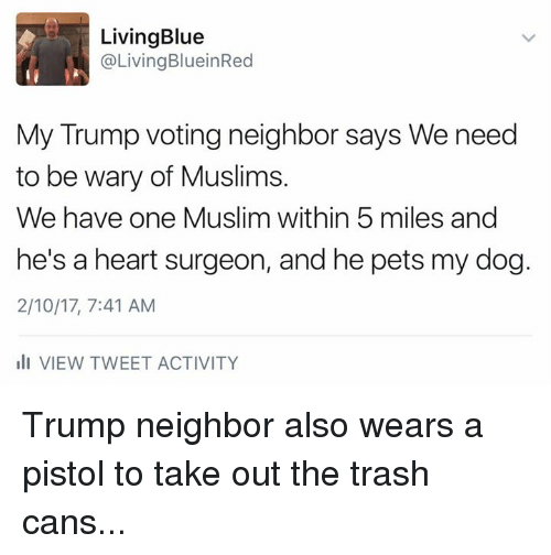 Trump Vote: Living Blue  @Living BlueinRed  My Trump voting neighbor says We need  to be wary of Muslims.  We have one Muslim within 5 miles and  he's a heart surgeon, and he pets my dog.  2/10/17, 7:41 AM  ill VIEW TWEET ACTIVITY Trump neighbor also wears a pistol to take out the trash cans...
