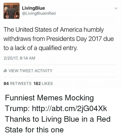 humbling: Living Blue  @Living BlueinRed  The United States of America humbly  withdraws from Presidents Day 2017 due  to a lack of a qualified entry.  2/20/17, 8:14 AM  III VIEW TWEET ACTIVITY  84  RETWEETS 182  LIKES Funniest Memes Mocking Trump: http://abt.cm/2jG04Xk  Thanks to Living Blue in a Red State for this one