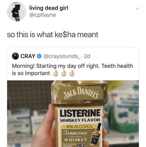 Alcohol: living dead girl  @cptlayne  so this is what ke$ha meant  @craysounds_ 2  CRAY  Morning! Starting my day off right. Teeth health  is so important  JACK DANIELS  LISTERINE  WHISKEY FLAVOR  40% ALCOHOL  Jennessee  WA BARI  SOUR MASH  WHISKEY  KILLS GERMS  PROBABLY  REZ