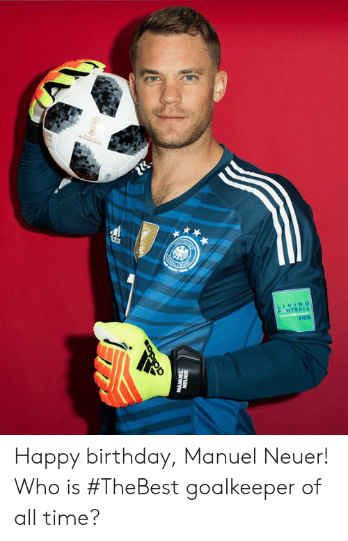Manuel: LIVING  FOTBALL  FIFA Happy birthday, Manuel Neuer!  Who is #TheBest goalkeeper of all time?