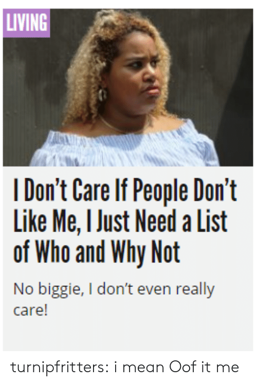 biggie: LIVING  I Don't Care If People Don't  Like Me, I Just Need a List  of Who and Why Not  No biggie, I don't even really  care! turnipfritters: i mean  Oof it me