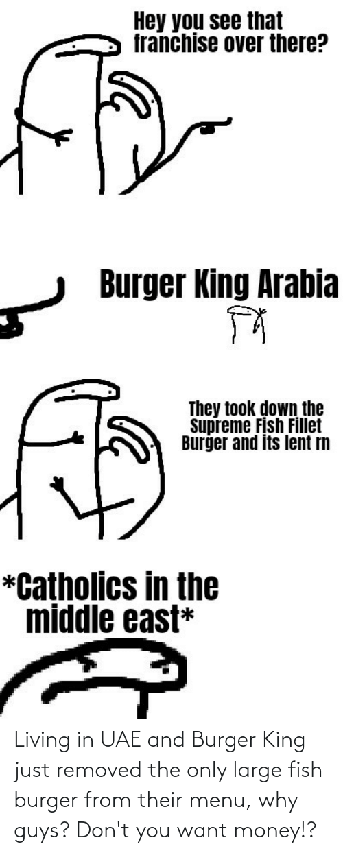 Burger King: Living in UAE and Burger King just removed the only large fish burger from their menu, why guys? Don't you want money!?