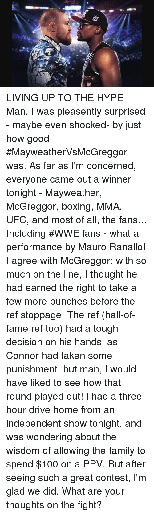 Conteste: LIVING UP TO THE HYPE Man, I was pleasently surprised - maybe even shocked- by just how good #MayweatherVsMcGreggor was.  As far as I'm concerned, everyone came out a winner tonight - Mayweather, McGreggor, boxing, MMA, UFC, and  most of all, the fans… Including #WWE fans -  what a performance by Mauro Ranallo! I agree with McGreggor; with so much on the line,  I thought he had earned the right to take a few more punches before the ref stoppage. The ref (hall-of-fame ref too) had a tough decision on his hands, as Connor had taken some punishment, but man,  I would have liked to see how that round played out!   I had a three hour drive home from an independent show tonight, and was  wondering about the wisdom of allowing the family to spend $100 on a PPV.  But after seeing such a great contest, I'm glad we did.  What are your thoughts on the fight?