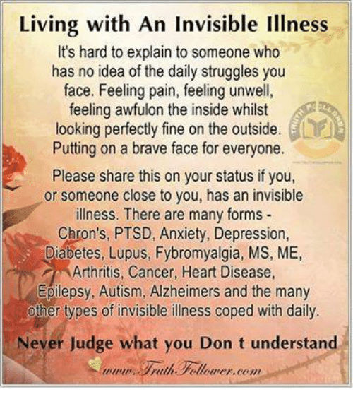 hard to explain: Living with An Invisible Illness  It's hard to explain to someone who  has no idea of the daily struggles you  face. Feeling pain, feeling unwell,  feeling awfulon the inside whilst  looking perfectly fine on the outside.  Putting on a brave face for everyone.  Please share this on your status if you,  or someone close to you, has an invisible  illness. There are many forms  Chron's, PTSD, Anxiety, Depression,  Diabetes, Lupus, Fybromyalgia, MS, ME,  rthritis, Cancer, Heart Disease,  Epilepsy, Autism, Alzheimers and the many  her types of invisible illness coped with daily  Never Judge what you Don t understand