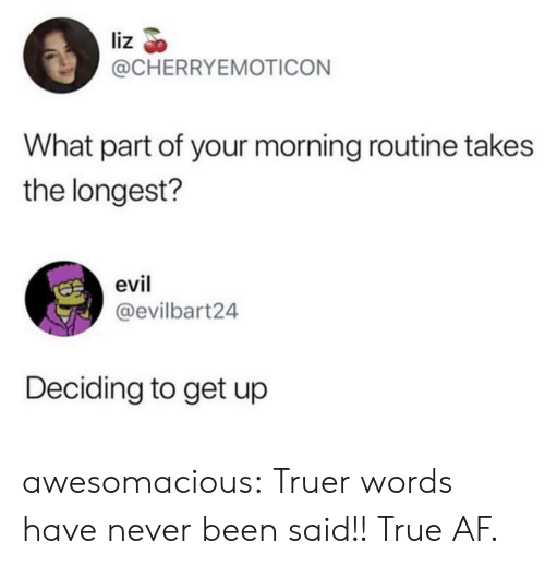 Truer Words: liz  @CHERRYEMOTICON  What part of your morning routine takes  the longest?  evil  @evilbart24  Deciding to get up awesomacious:  Truer words have never been said!! True AF.