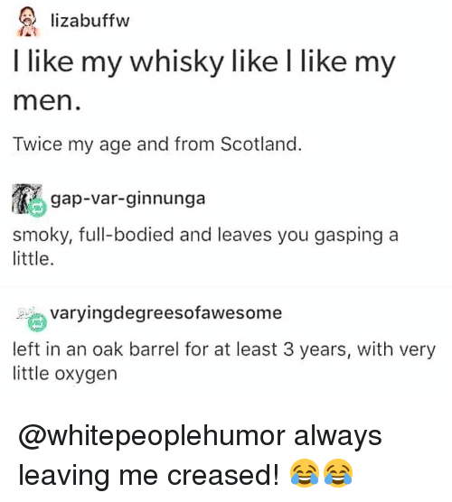 Gasping: lizabuffw  I like my whisky like I like my  men  Twice my age and from Scotland  gap-var-ginnunga  smoky, full-bodied and leaves you gasping a  little  ngdegreesofawesome  left in an oak barrel for at least 3 years, with very  little oxygen @whitepeoplehumor always leaving me creased! 😂😂