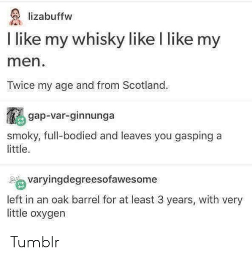 Gasping: lizabuffw  I like my whisky like I like my  men  Twice my age and from Scotland  鵩gap-var-ginnunga  yougaspinga  smoky, full-bodied and leaves you gasping a  little.  varyingdegreesofawesome  left in an oak barrel for at least 3 years, with very  little oxygen Tumblr