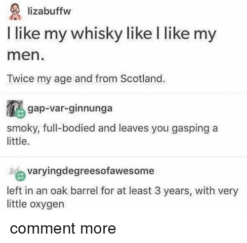 Gasping: lizabuffw  I like my whisky like l like my  men  Twice my age and from Scotland.  gap-var-ginnunga  smoky, full-bodied and leaves you gasping a  little.  varyingdegreesofawesome  left in an oak barrel for at least 3 years, with very  little oxygen comment more
