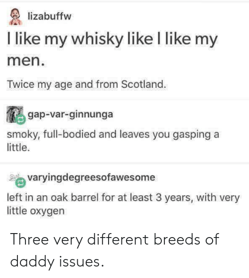 Gasping: lizabuffw  I like my whisky like l like my  men  Twice my age and from Scotland.  gap-var-ginnunga  smoky, full-bodied and leaves you gasping a  little.  varyingdegreesofawesome  left in an oak barrel for at least 3 years, with very  little oxygen Three very different breeds of daddy issues.