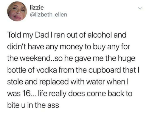 Ass, Dad, and Dank: lizzie  @lizbeth ellen  Told my Dad I ran out of alcohol and  didn't have any money to buy any for  the weekend..so he gave me the huge  bottle of vodka from the cupboard that l  stole and replaced with water when l  was 16... life really does come back to  bite u in the ass