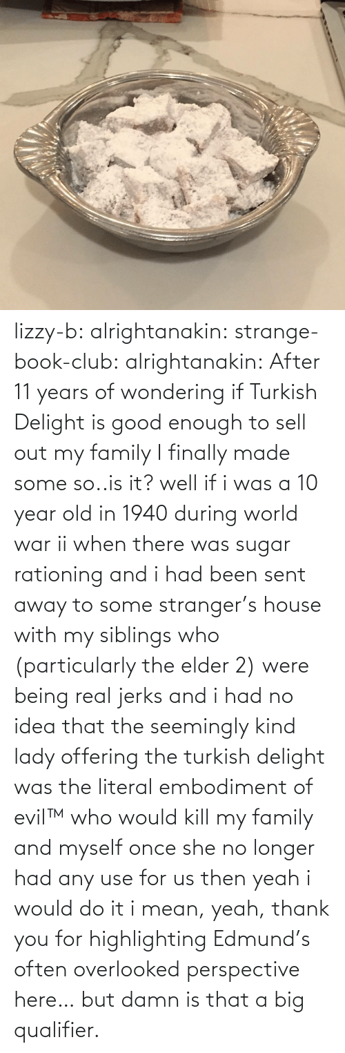 Club, Family, and Target: lizzy-b:  alrightanakin:  strange-book-club:  alrightanakin: After 11 years of wondering if Turkish Delight is good enough to sell out my family I finally made some so..is it?  well if i was a 10 year old in 1940 during world war ii when there was sugar rationing and i had been sent away to some stranger's house with my siblings who (particularly the elder 2) were being real jerks and i had no idea that the seemingly kind lady offering the turkish delight was the literal embodiment of evil™ who would kill my family and myself once she no longer had any use for us then yeah i would do it  i mean, yeah, thank you for highlighting Edmund's often overlooked perspective here… but damn is that a big qualifier.