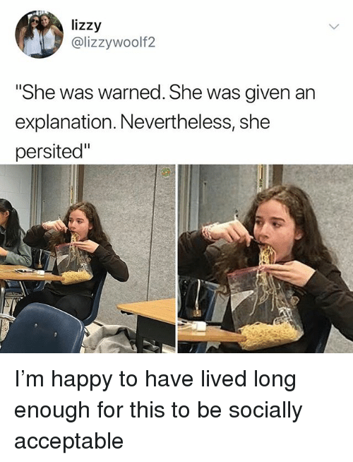 "Memes, Happy, and 🤖: lizzy  @lizzywoolf2  ""She was warned. She was aiven an  explanation. Nevertheless, she  persited"" I'm happy to have lived long enough for this to be socially acceptable"