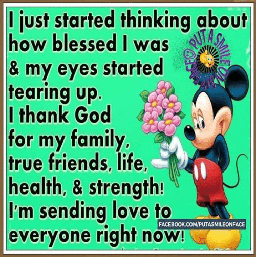 Teared Up: ljust started thinking  about  how blessed I was  & my eyes started  tearing up  I thank God  for my family  true friends, life  health, & strength!  I'm sending love to  FACEBOOK.COMVPUTASMILEONFACE  everyone right now!