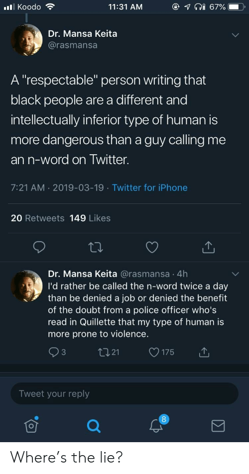 """Rather Be: @  lKoodo  11:31 AM  67%  Dr. Mansa Keita  @rasmansa  A """"respectable"""" person writing that  black people are a different and  intellectually inferior type of human is  more dangerous than a guy calling me  an n-word on Twitter.  7:21 AM 2019-03-19 Twitter for iPhone  20 Retweets 149 Likes  Dr. Mansa Keita @rasmansa 4h  I'd rather be called the n-word twice a day  than be denied a job or denied the benefit  of the doubt from a police officer who's  read in Quillette that my type of human is  more prone to violence.  tI21  C3  175  Tweet your reply Where's the lie?"""