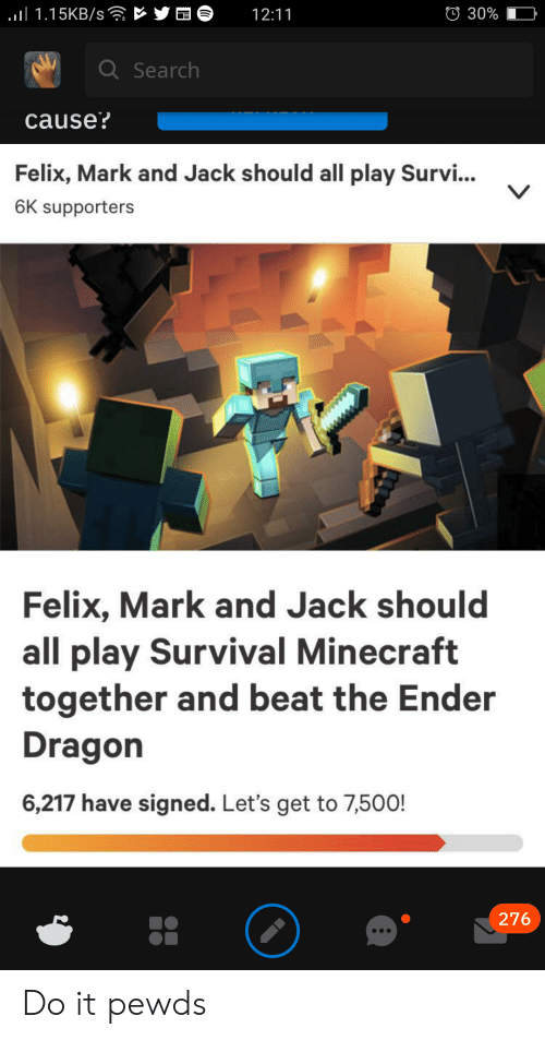 Minecraft, Dragon, and Play: ll 1.15KB/s rYO  30%  12:11  L  QSearch  cause?  Felix, Mark and Jack should all play Survi...  6K supporters  Felix, Mark and Jack should  all play Survival Minecraft  together and beat the Ender  Dragon  6,217 have signed. Let's get to 7,500!  276 Do it pewds