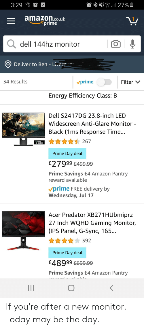 Amazon, Dell, and Energy: ll 27%  4G+  3:29  amazon.co.uk  prime  dell 144hz monitor  Deliver to Ben - Livern  34 Results  Filter  vprime  Energy Efficiency Class: B  Dell S2417DG 23.8-inch LED  Widescreen Anti-Glare Monitor -  Black (1ms Response Time...  267  rwoIA  G-SYNC  Prime Day deal  £27999 £499.99  Prime Savings £4 Amazon Pantry  reward available  vprime FREE delivery by  Wednesday, Jul 17  Acer Predator XB271HUbmiprz  27 Inch WQHD Gaming Monitor,  (IPS Panel, G-Sync, 165...  392  Prime Day deal  £48999 £699.99  Prime Savings £4 Amazon Pantry  II If you're after a new monitor. Today may be the day.