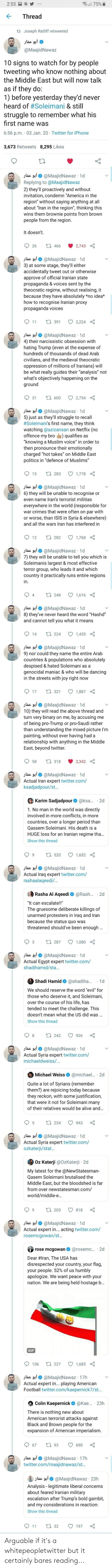 """iphone 3: ll 75%  2:53  Thread  ta Joseph Ratliff retweeted  أبو عمار  @MaajidNawaz  10 signs to watch for by people  tweeting who know nothing about  the Middle East but will now talk  as if they do:  1) before yesterday they'd never  heard of #Soleimani & still  struggle to remember what his  fırst name was  6:56 p.m. · 03 Jan. 20 Twitter for iPhone  3,673 Retweets 8,295 Likes  jlác sại 0 @MaajidNawaz · 1d  Replying to @MaajidNawaz  2) they'll proactively and without  invitation, condemn """"America in the  region"""" without saying anything at all  about """"Iran in the region"""", thinking this  wins them brownie points from brown  people from the region.  It doesn't.  17 466  26  2,743  Jlác 9i O @MaajidNawaz · 1d  3) at some stage, they'll either  accidentally tweet out or otherwise  approve of official Iranian state  propaganda & voices sent by the  theocratic regime, without realising, it  because they have absolutely *no idea*  how to recognise Iranian proxy  propaganda voices  17 391  2,224  11  jlác 9iO @MaajidNawaz · 1d  4) their narcissistic obsession with  hating Trump (even at the expense of  hundreds of thousands of dead Arab  civilians, and the medieval theocratic  oppression of millions of Iranians) will  be what really guides their """"analysis"""" not  what's objectively happening on the  ground  17 600  31  2,754  jlác 910 @MaajidNawaz · 1d  5) just as they'll struggle to recall  #Soleimani's first name, they think  watching @azizansari on Netflix (no  offence my bro  """"knowing a Muslim voice"""" in order to  then pronounce their emotionally  charged """"hot takes"""" on Middle East  politics in """"defence of Muslims""""  qualifies as  t7 283  15  1,778  @MaajidNawaz · 1d  6) they will be unable to recognise or  أبو عمار  even name Iran's terrorist militias  everywhere in the world (responsible for  war crimes that were often on par with  or worse, than ISIS in Syria & elsewhere)  and all the wars Iran has interfered in  O 1,768  27 282  12  slác gi0 @MaajidNawaz · 1d  7) they """