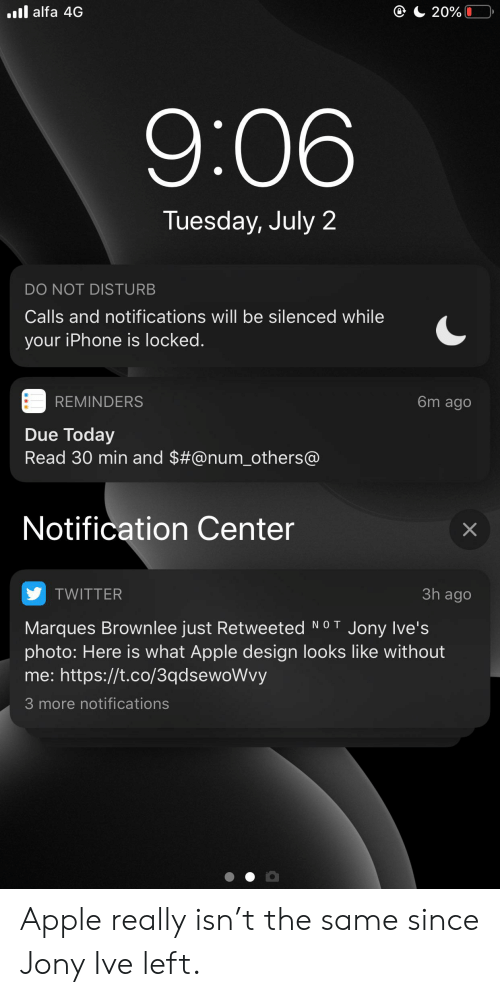 Apple, Iphone, and Twitter: .ll alfa 4G  20%  9:06  Tuesday, July 2  DO NOT DISTURB  Calls and notifications will be silenced while  your iPhone is locked.  REMINDERS  6m ago  Due Today  Read 30 min and $#@num_others@  Notification Center  3h ago  TWITTER  Marques Brownlee just Retweeted  photo: Here is what Apple design looks like without  me: https://t.co/3qdsewoWvy  NO T  Jony Ive's  3 more notifications  X Apple really isn't the same since Jony Ive left.