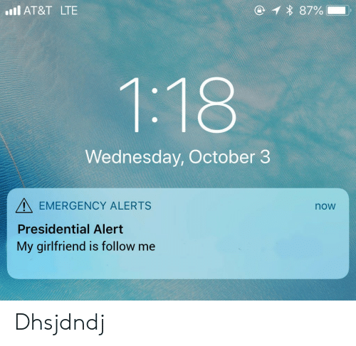 At&t, Wednesday, and Girlfriend: ll AT&T LTE  * 87%  Wednesday, October 3  EMERGENCY ALERTS  Presidential Alert  My girlfriend is follow me  now Dhsjdndj