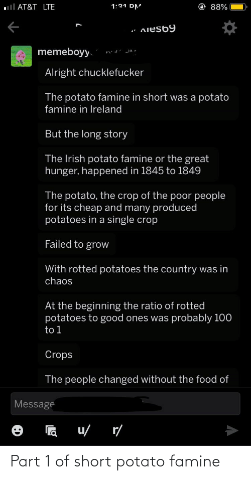 The Ratio: ll AT&T LTE  @e88%  1:21 DM  AieS69  memeboyy.  Alright chucklefucker  The potato famine in short was a potato  famine in Ireland  But the long story  The Irish potato famine or the great  hunger, happened in 1845 to 1849  The potato, the crop of the poor people  for its cheap and many produced  potatoes in a single crop  Failed to grow  With rotted potatoes the country was in  chaos  At the beginning the ratio of rotted  potatoes to good ones was probably 100  to 1  Crops  The people changed without the food of  Message  r/  u/ Part 1 of short potato famine