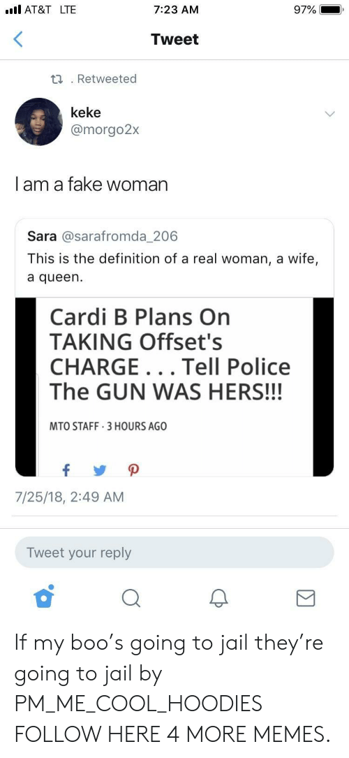 A Real Woman: .ll AT&TLTE  7:23 AM  97%  Tweet  .Retweeted  keke  @morgo2:x  | am a fake woman  Sara @sarafromda_206  This is the definition of a real woman, a wife,  a queen.  Cardi B Plans On  TAKING Offset's  CHARGE... Tell Police  The GUN WAS HERS!!!  MTO STAFF 3 HOURS AGO  7/25/18, 2:49 AM  Tweet your reply If my boo's going to jail they're going to jail by PM_ME_COOL_HOODIES FOLLOW HERE 4 MORE MEMES.