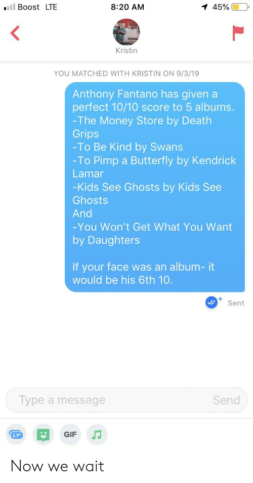 Gif, Kendrick Lamar, and Money: ll Boost LTE  8:20 AM  1 45%  Kristin  YOU MATCHED WITH KRISTIN ON 9/3/19  Anthony Fantano has given a  perfect 10/10 score to 5 albums.  -The Money Store by Death  Grips  -To Be Kind by Swans  -To Pimp  Butterfly by Kendrick  Lamar  -Kids See Ghosts by Kids See  Ghosts  And  -You Won't Get What You Want  by Daughters  If your face was an album- it  would be his 6th 10.  Sent  Type a message  Send  JJ  GIF Now we wait