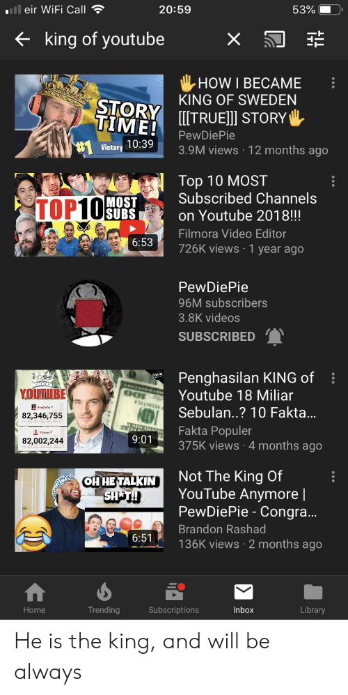 Filmora: ll eir WiFi Call  20:59  53%  king of youtube  X  HOW I BECAME  KING OF SWEDEN  STORY TRUE]]] STORY  TIME!  PewDiePie  Victory 10:39  3.9M views 12 months ago  Top 10 MOST  Subscribed Channels  TOP10SUBS  MOST  on Youtube 2018!!!  Filmora Video Editor  6:53  726K views 1 year ago  PewDiePie  96M subscribers  3.8K videos  SUBSCRIBED  Penghasilan KING of  Youtube 18 Miliar  YOUTUBE  YICANGSS6  Sebulan..? 10 Fakta...  82,346,755  Fakta Populer  375K views 4 months ago  T-Series  9:01  82,002,244  Not The King Of  YouTube Anymore  PewDiePie - Congra...  OH HETALKIN  SHE T!  Brandon Rashad  6:51  136K views 2 months ago  Trending  Home  Subscriptions  Inbox  Library He is the king, and will be always