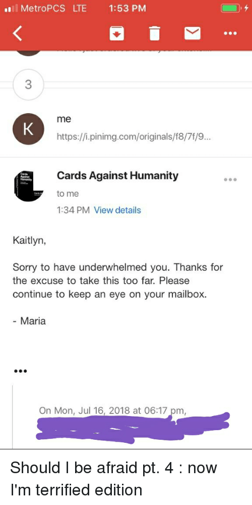 Cards Against Humanity, Sorry, and Humanity: ll MetroPCS LTE 1:53 PM  3  me  https://i.pinimg.com/originals/f8/7f/9.  Cards Against Humanity  to me  1:34 PM View details  Kaitlyn,  Sorry to have underwhelmed you. Thanks for  the excuse to take this too far. Please  continue to keep an eye on your mailbox.  - Maria  On Mon, Jul 16, 2018 at 06:17 pm Should I be afraid pt. 4 : now I'm terrified edition