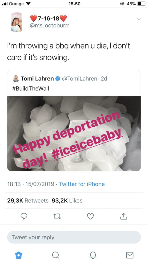 don't care: ll Orange  15:50  45%  7-16-18  @ms_octoburrr  I'm throwing a bbq when u die, I don't  care if it's snowing.  Tomi Lahren O @TomiLahren · 2d  #BuildTheWall  Happy deportation  day! #iceicebaby  18:13 · 15/07/2019 · Twitter for iPhone  29,3K Retweets 93,2K Likes  Tweet your reply