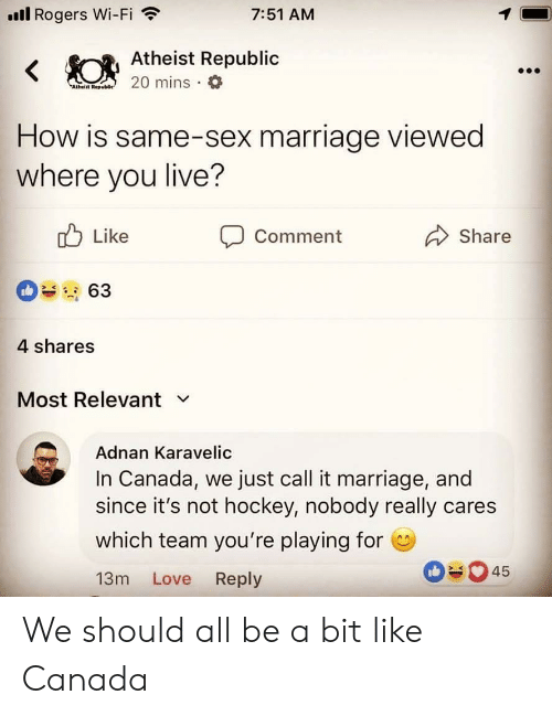 Hockey, Love, and Marriage: ll Rogers Wi-Fi  7:51 AM  Atheist Republic  Atheiit Rep  How is same-sex marriage viewed  where you live?  Like  Comment  Share  4 shares  Most Relevant v  Adnan Karavelic  In Canada, we just call it marriage, and  since it's not hockey, nobody really cares  which team you're playing for  13m Love Reply  045 We should all be a bit like Canada