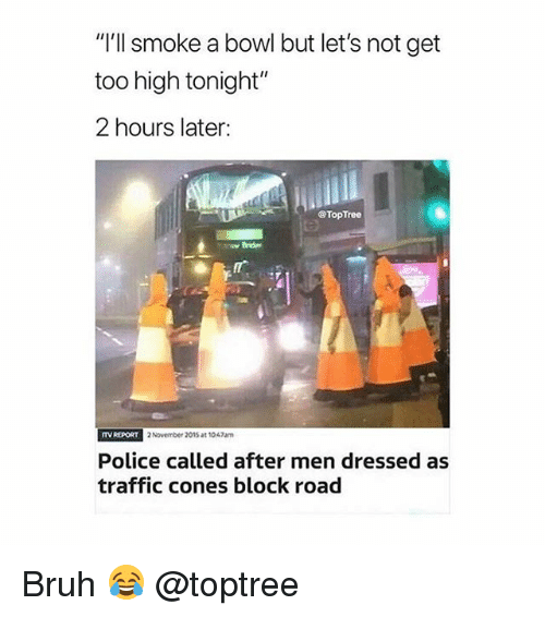 "Bruh, Police, and Traffic: ""'ll smoke a bowl but let's not get  too high tonight""  2 hours later:  @TopTree  TV RE  PORT 2 November 2015 at 1047am  Police called after men dressed as  traffic cones block road Bruh 😂 @toptree"