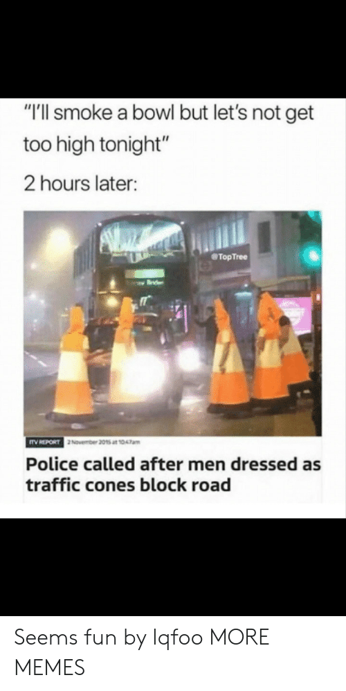 "Dank, Memes, and Police: ""'ll smoke a bowl but let's not get  too high tonight""  2 hours later:  @TopTree  November 2015 at 1047am  Police called after men dressed as  traffic cones block road Seems fun by Iqfoo MORE MEMES"