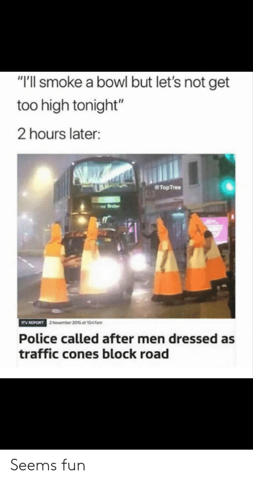"Police, Traffic, and Too High: ""'ll smoke a bowl but let's not get  too high tonight""  2 hours later:  @TopTree  November 2015 at 1047am  Police called after men dressed as  traffic cones block road Seems fun"