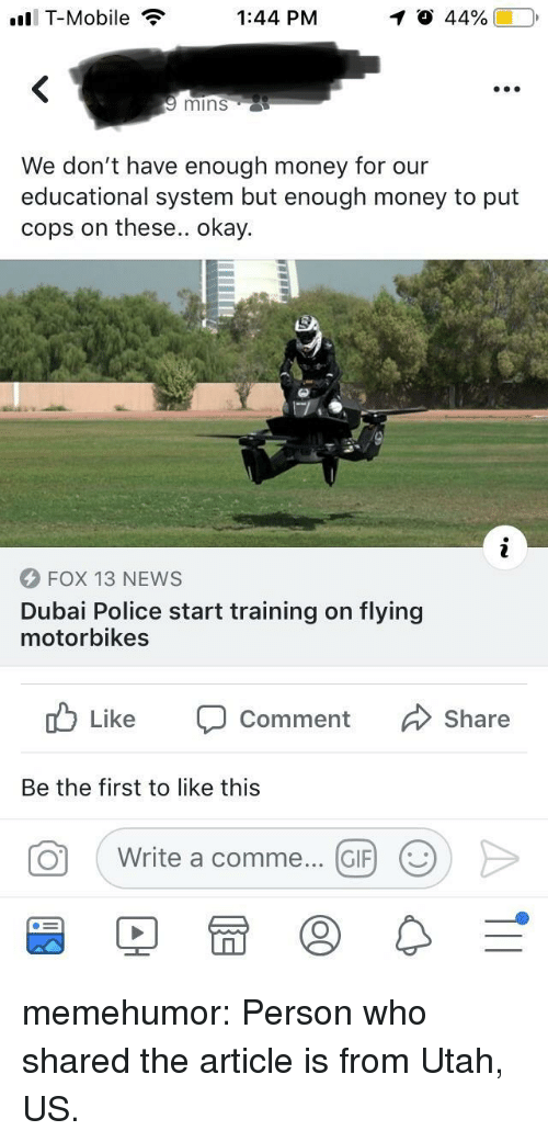 Gif, Money, and News: ll T-Mobile  1:44 PM  mins  We don't have enough money for our  educational system but enough money to put  cops on these.. okay.  FOX 13 NEWS  Dubai Police start training on flying  motorbikes  Like  Comment  Share  Be the first to like this  。  ( Write a comme  (GIF)  (9) memehumor:  Person who shared the article is from Utah, US.