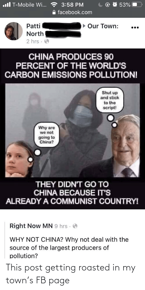 Getting Roasted: ll T-Mobile Wi...  3:58 PM  53%  O facebook.com  Our Town:  Patti  ...  North  2 hrs :  CHINA PRODUCES 90  PERCENT OF THE WORLD'S  CARBON EMISSIONS POLLUTION!  Shut up  and stick  to the  script!  Why are  we not  going to  China?  THEY DIDN'T GO TO  CHINA BECAUSE IT'S  ALREADY A COMMUNIST COUNTRY!  Right Now MN 9 hrs ·  WHY NOT CHINA? Why not deal with the  source of the largest producers of  pollution? This post getting roasted in my town's FB page