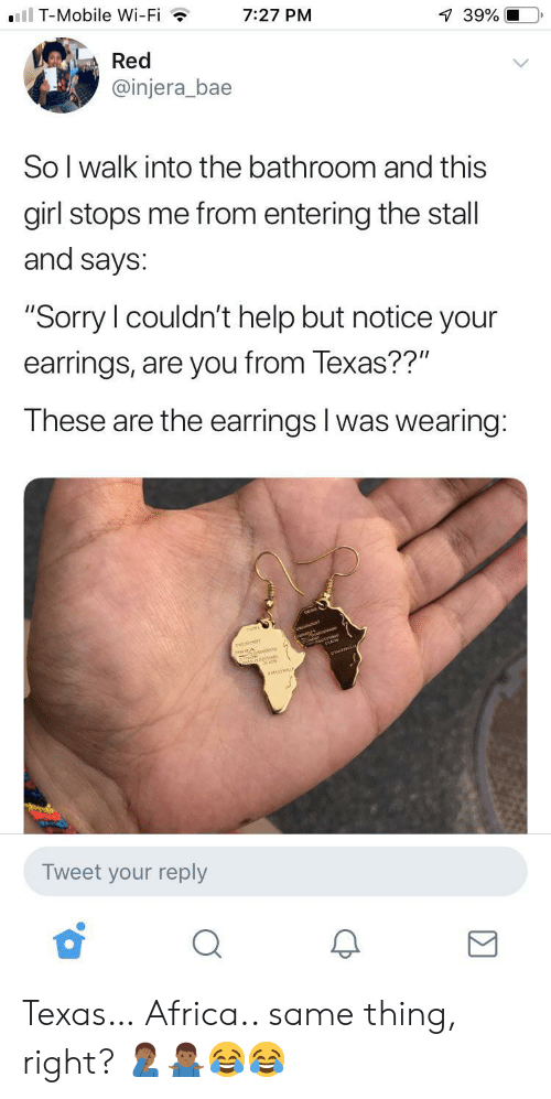 """Texas: ll T-Mobile Wi-Fi  7:27 PM  39%  Red  @injera_bae  So I walk into the bathroom and this  girl stops me from entering the stall  and says:  """"Sorry I couldn't help but notice your  earrings, are you from Texas??""""  These are the earrings I was wearing:  anarr  Tweet your reply Texas… Africa.. same thing, right? 🤦🏾♂️🤷🏾♂️😂😂"""