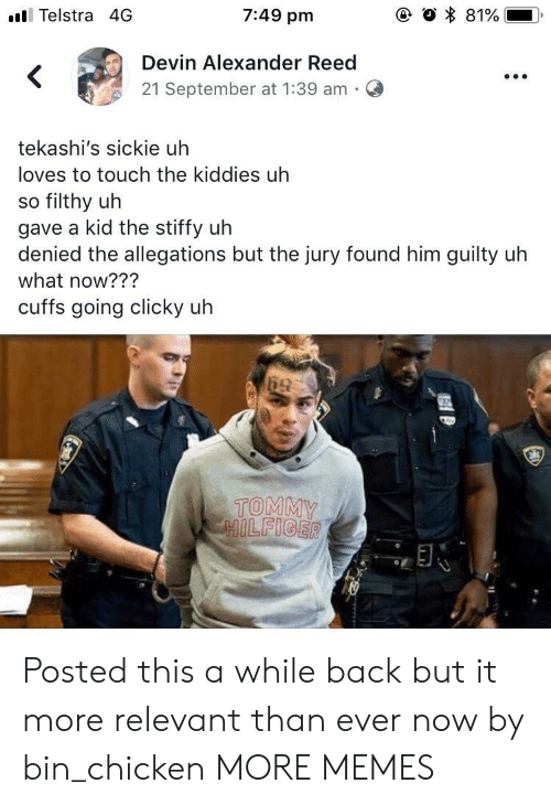 tommy: ll Telstra 4G  7:49 pm  Devin Alexander Reed  21 September at 1:39 am  tekashi's sickie uh  loves to touch the kiddies uh  so filthy uh  gave a kid the stiffy uh  s but the jury found him guity uh  what now???  cuffs going clicky uh  TOMMY Posted this a while back but it more relevant than ever now by bin_chicken MORE MEMES