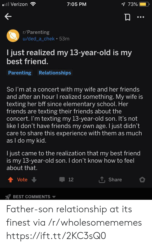 Elementary: ll Verizon  1 73%  7:05 PM  r/Parenting  u/ded_a_chek 53m  I just realized my 13-year-old is my  best friend.  Parenting Relationships  So I'm at a concert with my wife and her friends  and after an hour I realized something. My wife is  texting her bff since elementary school. Her  friends are texting their friends about the  concert. I'm texting my 13-year-old son. It's not  like I don't have friends my own age. I just didn't  care to share this experience with them as much  as I do my kid.  I just came to the realization that my best friend  is my 13-year-old son. I don't know how to feel  about that.  Vote  12  Share  BEST COMMENTS Father-son relationship at its finest via /r/wholesomememes https://ift.tt/2KC3sQ0