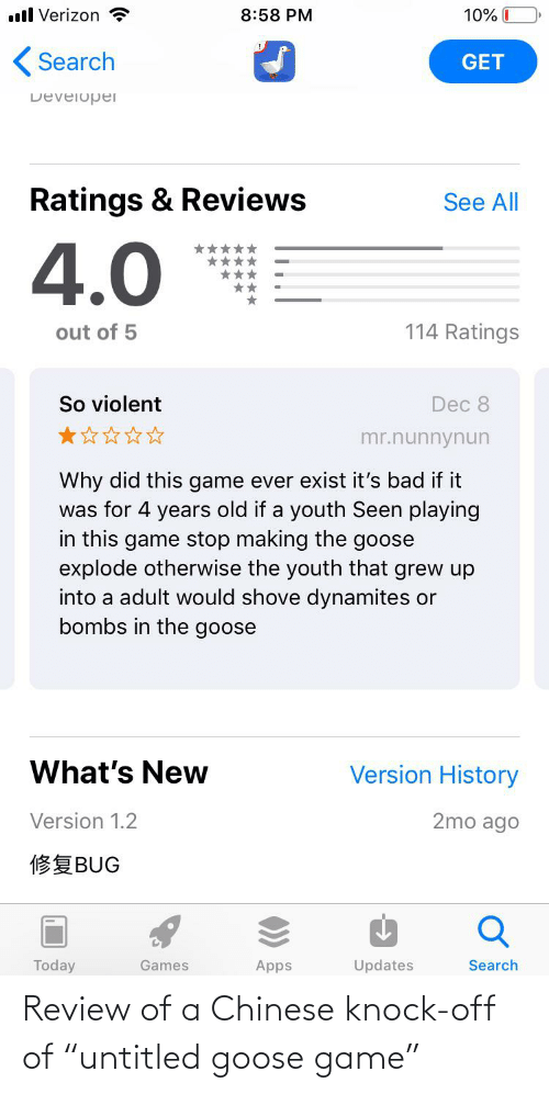 """Game Stop: ll Verizon  10% I  8:58 PM  ( Search  GET  Developer  Ratings & Reviews  See All  4.0 **  114 Ratings  out of 5  So violent  Dec 8  mr.nunnynun  Why did this game ever exist it's bad if it  was for 4 years old if a youth Seen playing  in this game stop making the goose  explode otherwise the youth that grew up  into a adult would shove dynamites or  bombs in the goose  What's New  Version History  2mo ago  Version 1.2  修复BUG  Today  Games  Search  Apps  Updates Review of a Chinese knock-off of """"untitled goose game"""""""