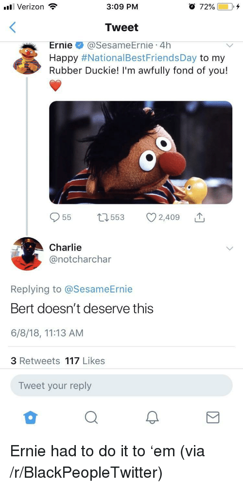 Blackpeopletwitter, Charlie, and Verizon: ll Verizon  3:09 PM  O 72%00+  Tweet  Ernie@SesameErnie 4h  Happy #NationalBestFriendsDay to my  Rubber Duckie! I'm awfully fond of you!  Charlie  @notcharchar  Replying to @SesameErnie  Bert doesn't deserve this  6/8/18, 11:13 AM  3 Retweets 117 Likes  Tweet your reply <p>Ernie had to do it to 'em (via /r/BlackPeopleTwitter)</p>