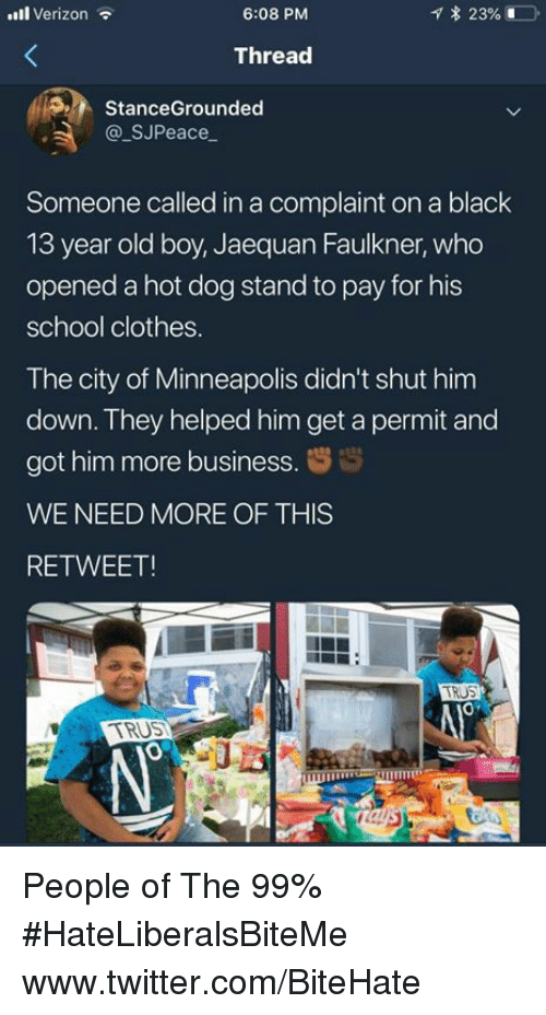 Clothes, School, and Twitter: ll Verizon  6:08 PM  Thread  StanceGrounded  @ SJPeace  Someone called in a complaint on a black  13 year old boy, Jaequan Faulkner, who  opened a hot dog stand to pay for his  school clothes.  The city of Minneapolis didn't shut him  down. They helped him get a permit and  got him more business. s  WE NEED MORE OF THIS  RETWEET!  0  CITRUS People of The 99%  #HateLiberalsBiteMe  www.twitter.com/BiteHate
