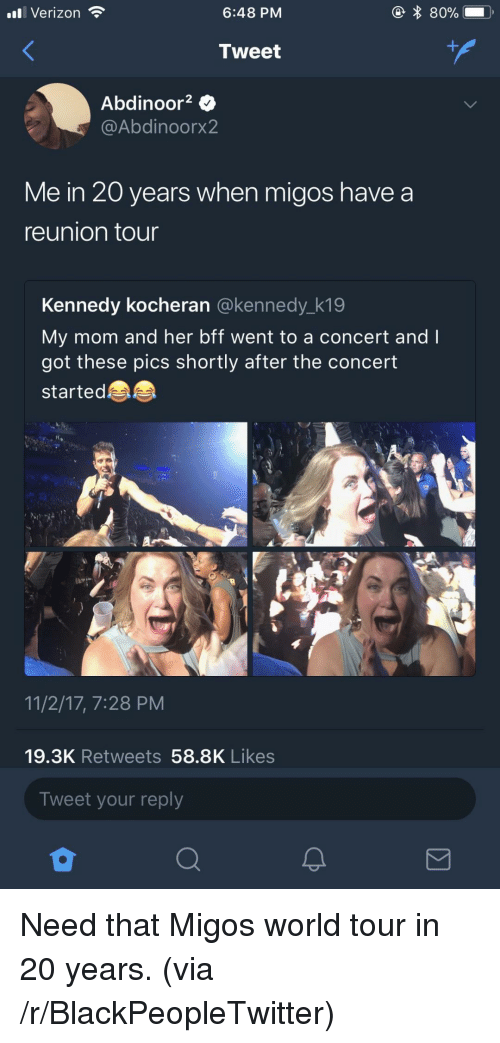 Blackpeopletwitter, Migos, and Verizon: ll Verizon  6:48 PM  Tweet  Abdinoor2 $  @Abdinoorx2  Me in 20 years when migos have a  reunion tour  Kennedy kocheran @kennedy_k19  My mom and her bff went to a concert andI  got these pics shortly after the concert  startede  11/2/17, 7:28 PM  19.3K Retweets 58.8K Likes  Tweet your reply <p>Need that Migos world tour in 20 years. (via /r/BlackPeopleTwitter)</p>