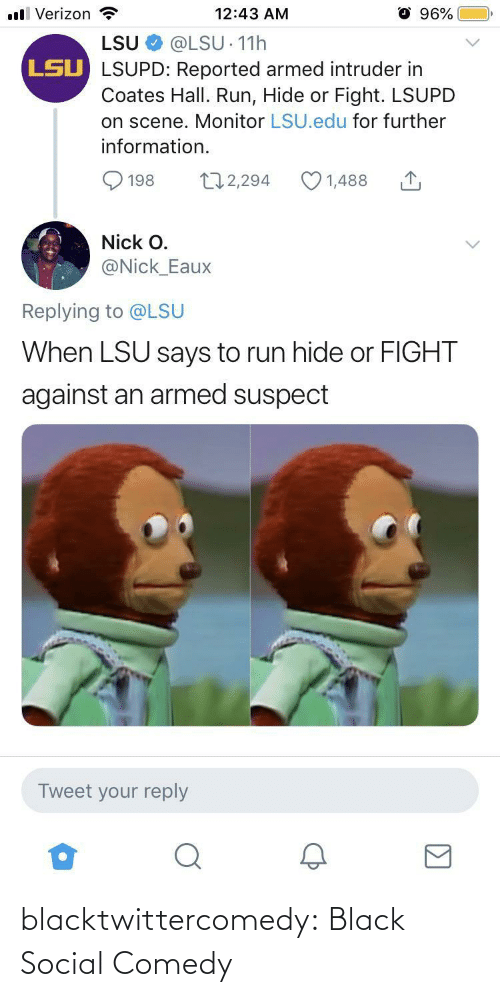 Verizon: ll Verizon  96%  12:43 AM  LSU  @LSU 11h  LSU LSUPD: Reported armed intruder in  Coates Hall. Run, Hide or Fight. LSUPD  on scene. Monitor LSU.edu for further  information.  172,294  1,488  198  Nick O.  @Nick_Eaux  Replying to @LSU  When LSU says to run hide or FIGHT  against an armed suspect  Tweet your reply blacktwittercomedy:  Black Social Comedy