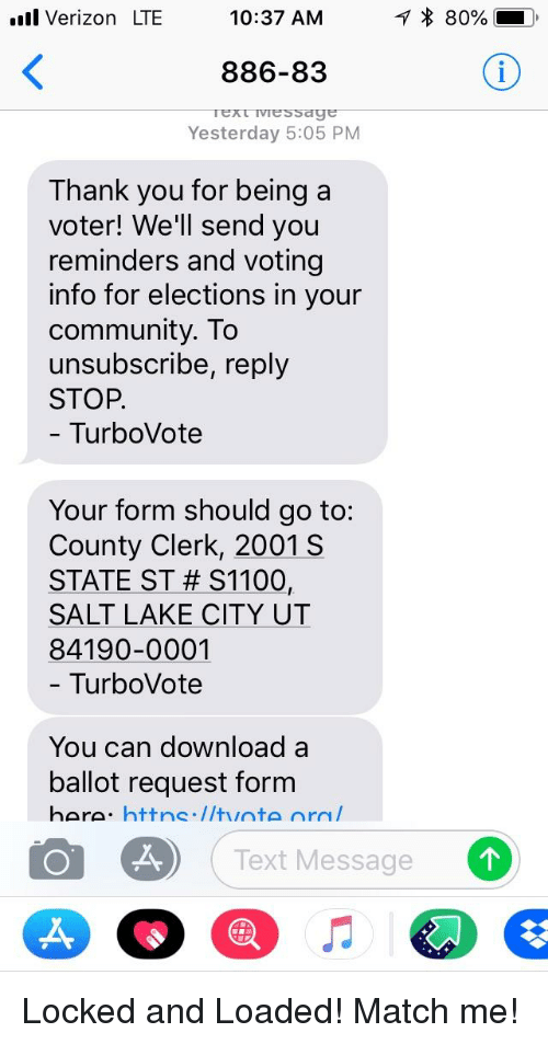 Community, Verizon, and Thank You: ll Verizon LTE  10:37 AM  886-83  Yesterday 5:05 PM  Thank you for being a  voter! We'll send you  reminders and voting  info for elections in your  community. To  unsubscribe, reply  STOP.  TurboVote  Your form should go to:  County Clerk, 2001 S  STATE ST # S11001  SALT LAKE CITY UT  84190-0001  - TurboVote  You can download a  ballot request form  Text Message
