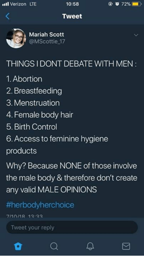 Memes, Verizon, and Control: ll Verizon LTE  10:58  Tweet  Mariah Scott  @MScottie 17  THINGSIDONT DEBATE WITH MEN  1. Abortion  2. Breastfeeding  3. Menstruation  4. Female body hair  5. Birth Control  6. Access to feminine hygiene  products  Why? Because NONE of those involve  the male body & therefore don't create  any valid MALE OPINIONS  #herbodyherchoice  7/101R 13 33  Tweet your reply