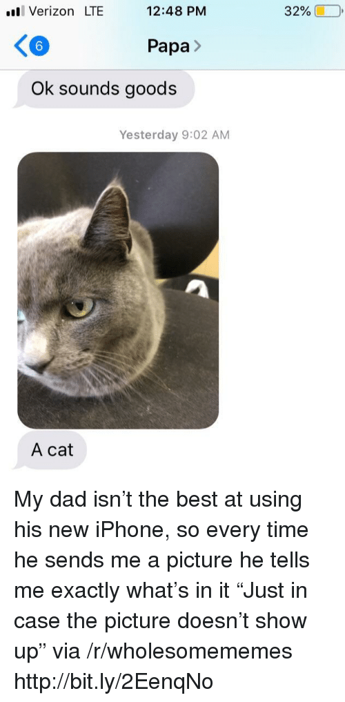 """New Iphone: ll Verizon LTE  12:48 PM  32%  6  Papa>  Ok sounds goods  Yesterday 9:02 AM  A cat My dad isn't the best at using his new iPhone, so every time he sends me a picture he tells me exactly what's in it """"Just in case the picture doesn't show up"""" via /r/wholesomememes http://bit.ly/2EenqNo"""